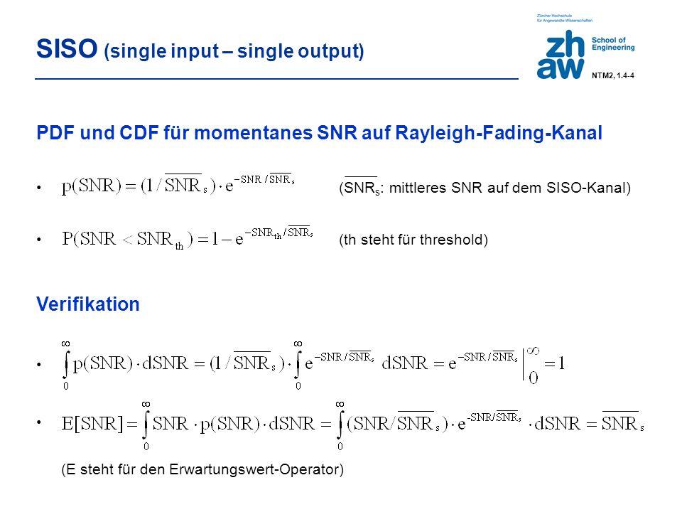 SISO (single input – single output) PDF und CDF für momentanes SNR auf Rayleigh-Fading-Kanal (SNR s : mittleres SNR auf dem SISO-Kanal) (th steht für threshold) Verifikation (E steht für den Erwartungswert-Operator) NTM2, 1.4-4