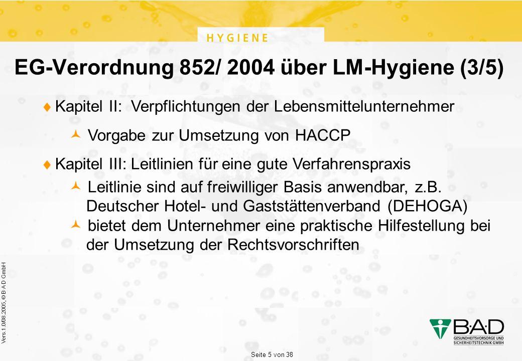 Seite 5 von 38 Vers.1.0/08.2005, © B·A·D GmbH EG-Verordnung 852/ 2004 über LM-Hygiene (3/5)  Kapitel II: Verpflichtungen der Lebensmittelunternehmer Vorgabe zur Umsetzung von HACCP  Kapitel III: Leitlinien für eine gute Verfahrenspraxis Leitlinie sind auf freiwilliger Basis anwendbar, z.B.
