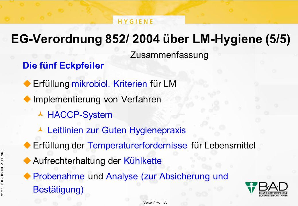 Seite 7 von 38 Vers.1.0/08.2005, © B·A·D GmbH EG-Verordnung 852/ 2004 über LM-Hygiene (5/5) Zusammenfassung Die fünf Eckpfeiler  Erfüllung mikrobiol.