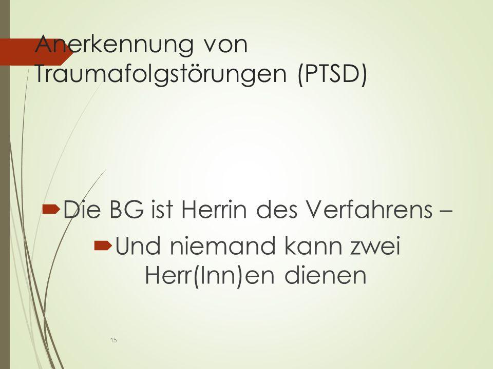 Anerkennung von Traumafolgstörungen (PTSD)  Die BG ist Herrin des Verfahrens –  Und niemand kann zwei Herr(Inn)en dienen 15