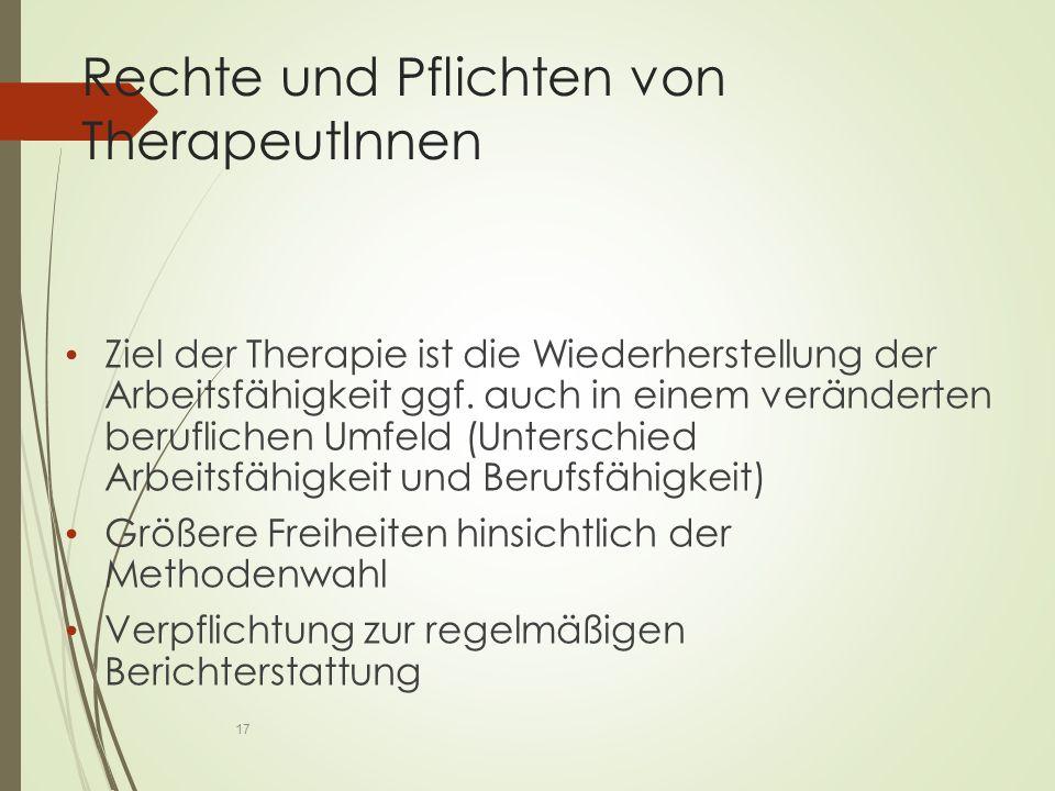 Rechte und Pflichten von TherapeutInnen Ziel der Therapie ist die Wiederherstellung der Arbeitsfähigkeit ggf.