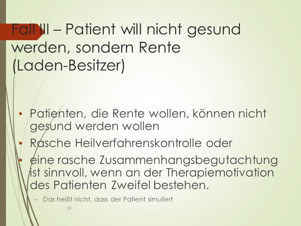 Fall III – Patient will nicht gesund werden, sondern Rente (Laden-Besitzer) Patienten, die Rente wollen, können nicht gesund werden wollen Rasche Heilverfahrenskontrolle oder eine rasche Zusammenhangsbegutachtung ist sinnvoll, wenn an der Therapiemotivation des Patienten Zweifel bestehen.