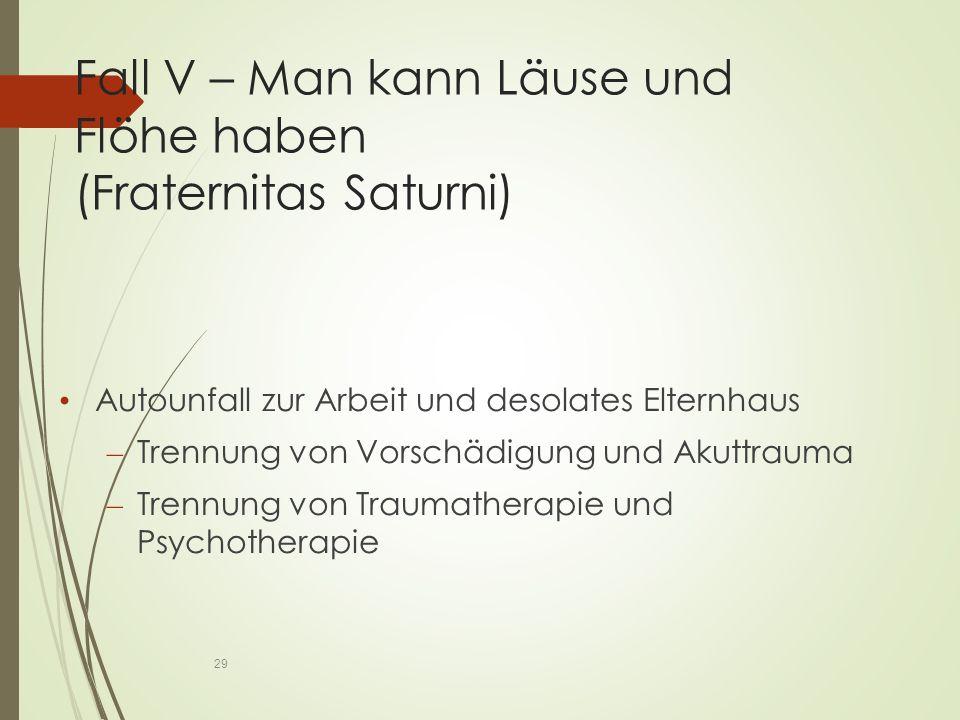 Fall V – Man kann Läuse und Flöhe haben (Fraternitas Saturni) Autounfall zur Arbeit und desolates Elternhaus – Trennung von Vorschädigung und Akuttrauma – Trennung von Traumatherapie und Psychotherapie 29