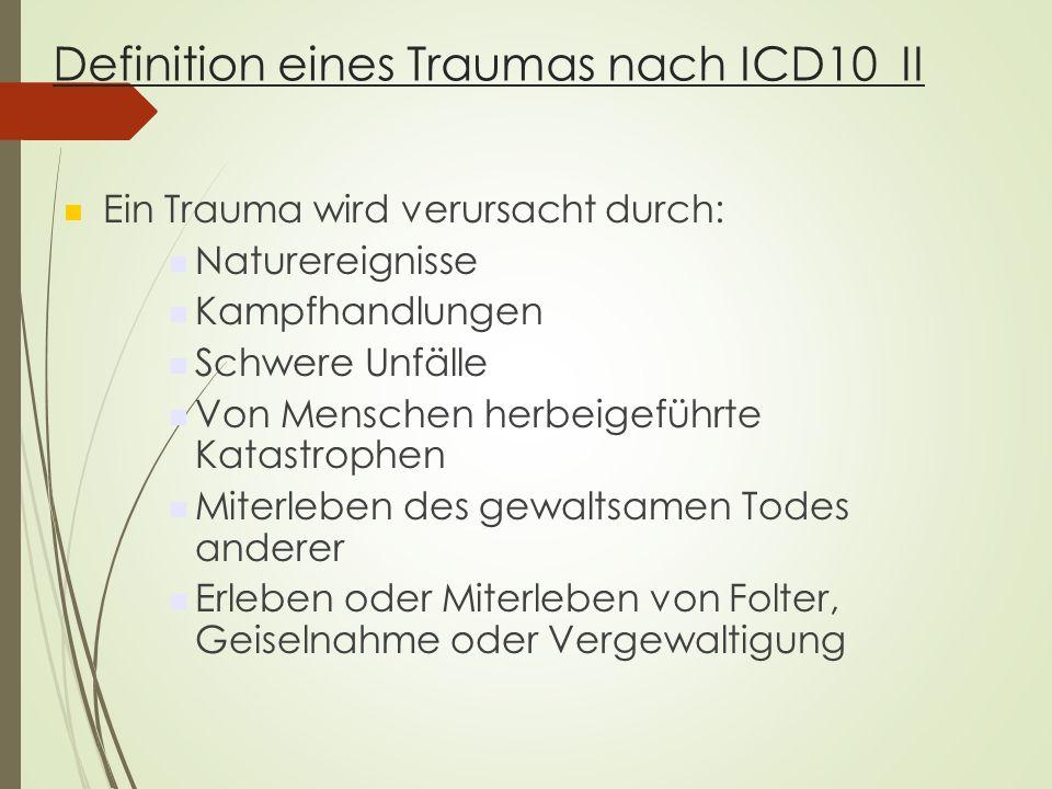 Definition eines Traumas nach ICD10 II Ein Trauma wird verursacht durch: Naturereignisse Kampfhandlungen Schwere Unfälle Von Menschen herbeigeführte Katastrophen Miterleben des gewaltsamen Todes anderer Erleben oder Miterleben von Folter, Geiselnahme oder Vergewaltigung