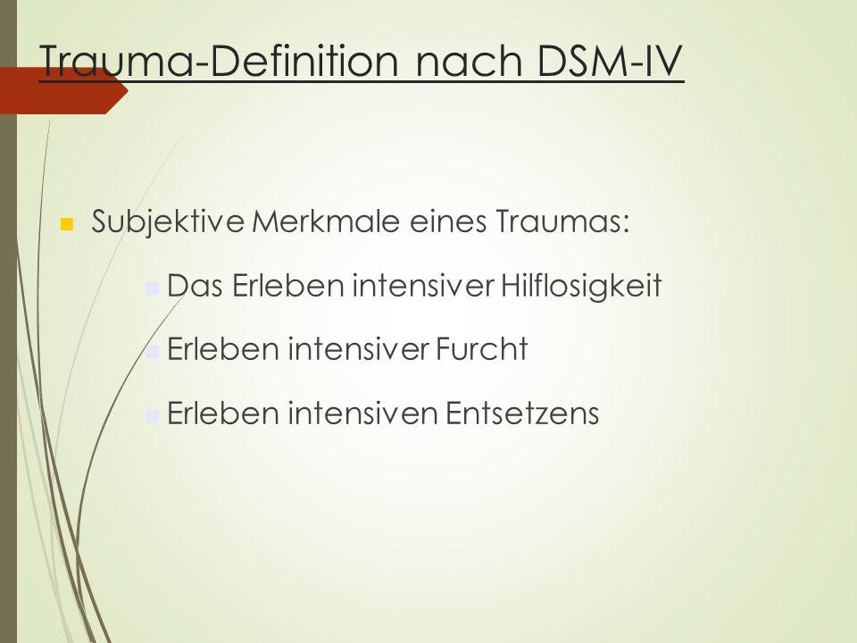 Trauma-Definition nach DSM-IV Subjektive Merkmale eines Traumas: Das Erleben intensiver Hilflosigkeit Erleben intensiver Furcht Erleben intensiven Entsetzens