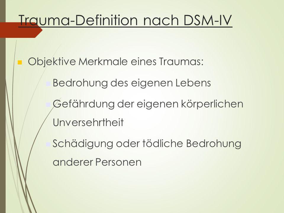 Trauma-Definition nach DSM-IV Objektive Merkmale eines Traumas: Bedrohung des eigenen Lebens Gefährdung der eigenen körperlichen Unversehrtheit Schädigung oder tödliche Bedrohung anderer Personen