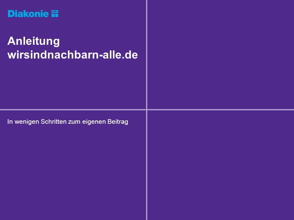 Anleitung wirsindnachbarn-alle.de In wenigen Schritten zum eigenen Beitrag