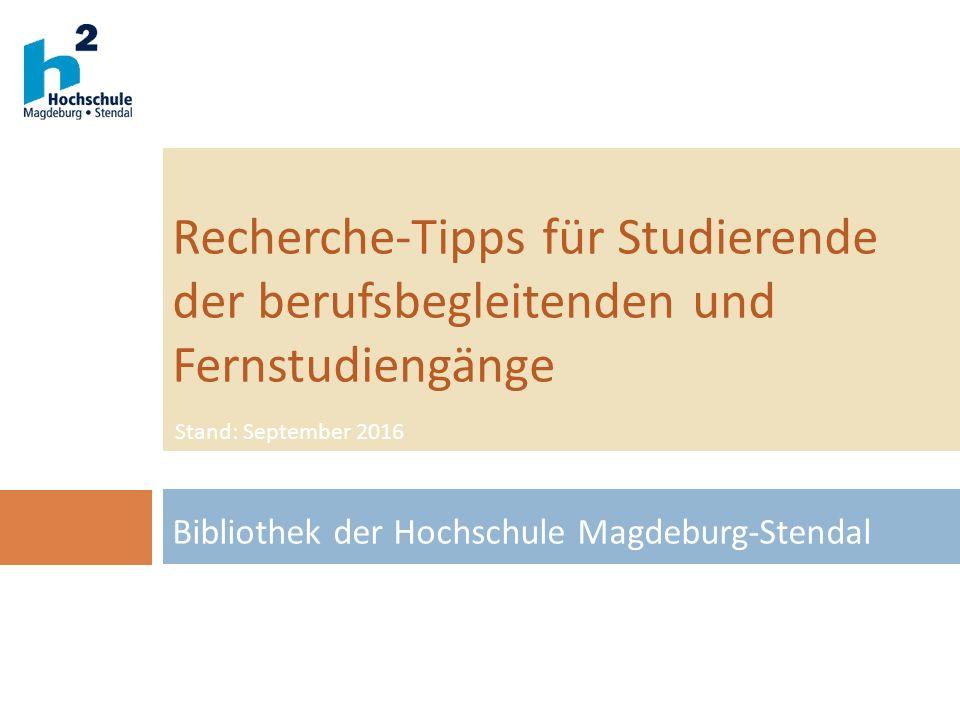Recherche-Tipps für Studierende der berufsbegleitenden und Fernstudiengänge Bibliothek der Hochschule Magdeburg-Stendal Stand: September 2016