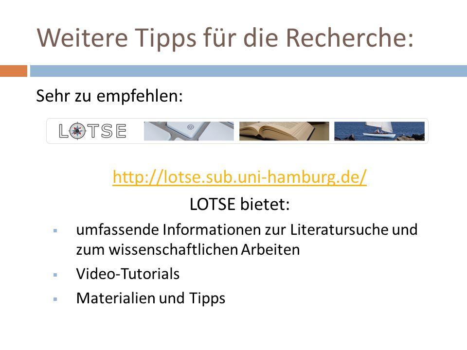 Weitere Tipps für die Recherche: Sehr zu empfehlen: http://lotse.sub.uni-hamburg.de/ LOTSE bietet:  umfassende Informationen zur Literatursuche und zum wissenschaftlichen Arbeiten  Video-Tutorials  Materialien und Tipps
