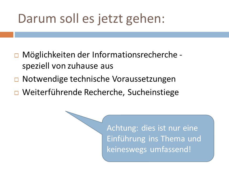Darum soll es jetzt gehen:  Möglichkeiten der Informationsrecherche - speziell von zuhause aus  Notwendige technische Voraussetzungen  Weiterführende Recherche, Sucheinstiege Achtung: dies ist nur eine Einführung ins Thema und keineswegs umfassend!