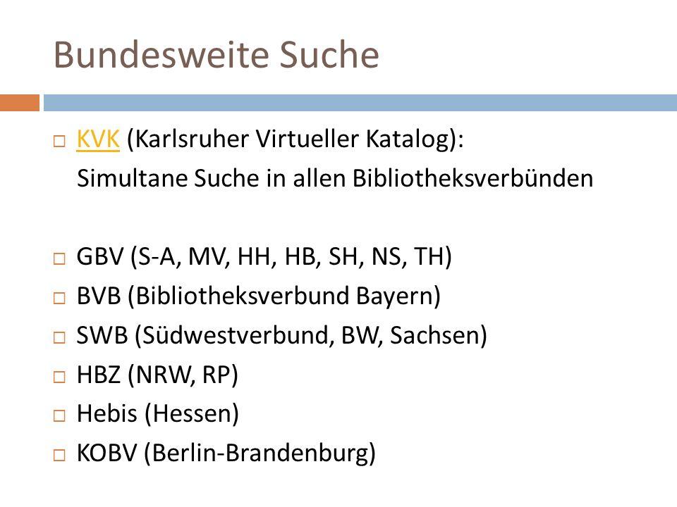 Bundesweite Suche  KVK (Karlsruher Virtueller Katalog): KVK Simultane Suche in allen Bibliotheksverbünden  GBV (S-A, MV, HH, HB, SH, NS, TH)  BVB (Bibliotheksverbund Bayern)  SWB (Südwestverbund, BW, Sachsen)  HBZ (NRW, RP)  Hebis (Hessen)  KOBV (Berlin-Brandenburg)