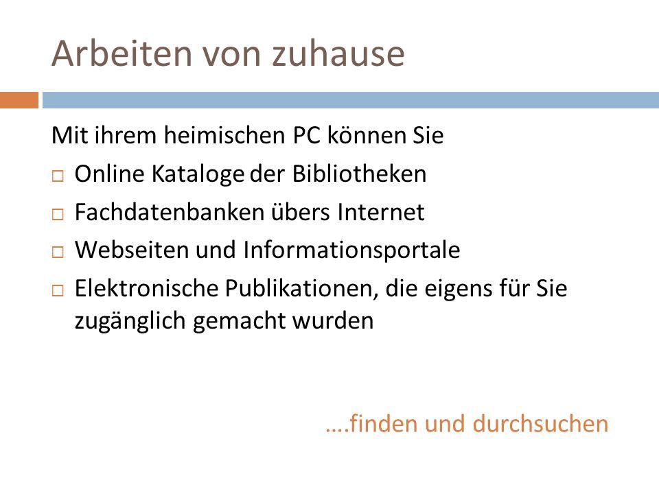 Arbeiten von zuhause Mit ihrem heimischen PC können Sie  Online Kataloge der Bibliotheken  Fachdatenbanken übers Internet  Webseiten und Informationsportale  Elektronische Publikationen, die eigens für Sie zugänglich gemacht wurden ….finden und durchsuchen