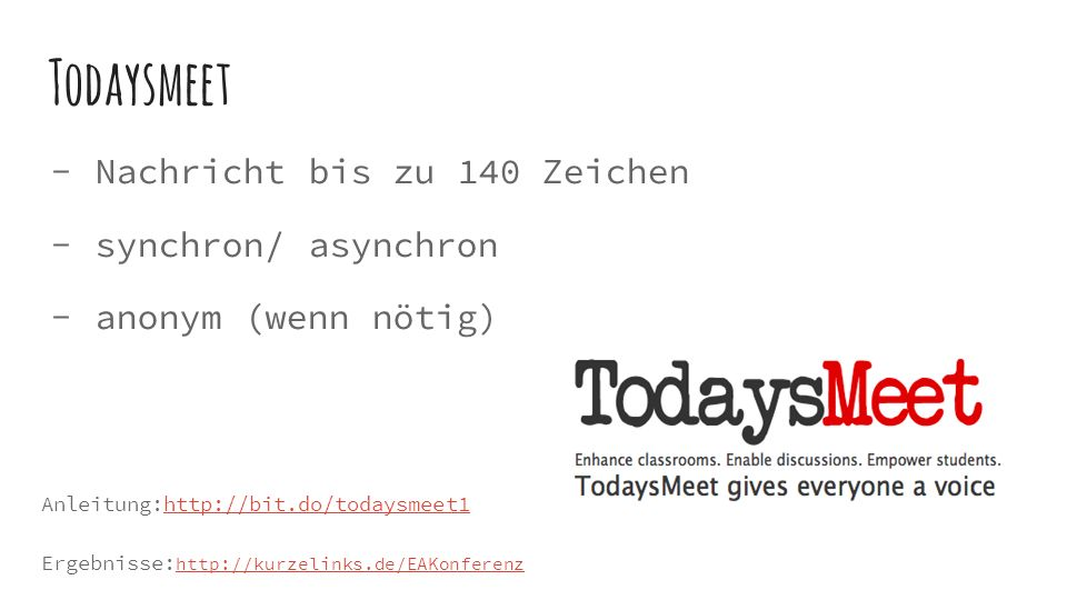 Todaysmeet  Nachricht bis zu 140 Zeichen  synchron/ asynchron  anonym (wenn nötig) Anleitung:http://bit.do/todaysmeet1http://bit.do/todaysmeet1 Ergebnisse: http://kurzelinks.de/EAKonferenz http://kurzelinks.de/EAKonferenz