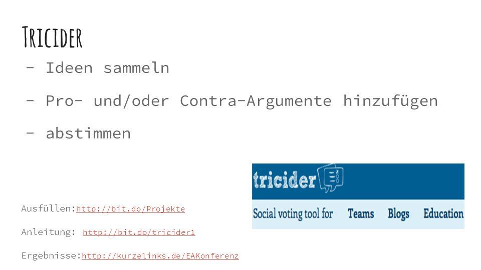 Tricider  Ideen sammeln  Pro- und/oder Contra-Argumente hinzufügen  abstimmen Ausfüllen: http://bit.do/Projekte http://bit.do/Projekte Anleitung: http://bit.do/tricider1 http://bit.do/tricider1 Ergebnisse: http://kurzelinks.de/EAKonferenz http://kurzelinks.de/EAKonferenz