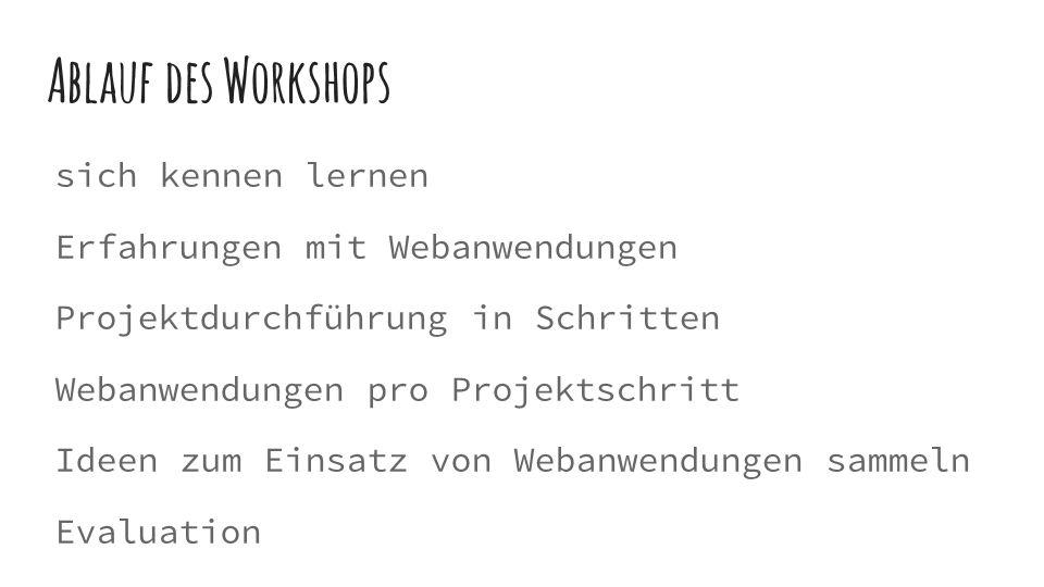 Ablauf des Workshops sich kennen lernen Erfahrungen mit Webanwendungen Projektdurchführung in Schritten Webanwendungen pro Projektschritt Ideen zum Einsatz von Webanwendungen sammeln Evaluation