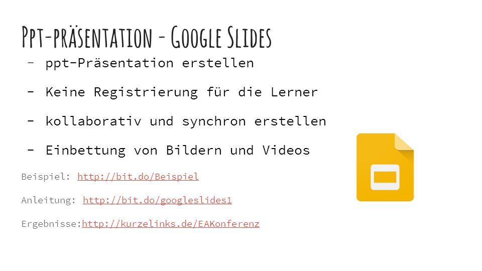 Ppt-präsentation - Google Slides  ppt-Präsentation erstellen  Keine Registrierung für die Lerner  kollaborativ und synchron erstellen  Einbettung von Bildern und Videos Beispiel: http://bit.do/Beispielhttp://bit.do/Beispiel Anleitung: http://bit.do/googleslides1http://bit.do/googleslides1 Ergebnisse:http://kurzelinks.de/EAKonferenzhttp://kurzelinks.de/EAKonferenz