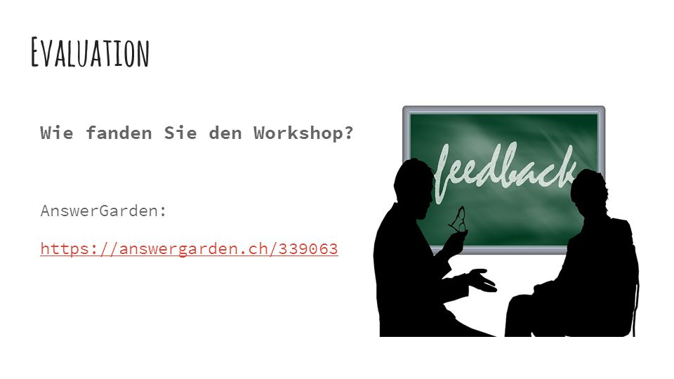 Evaluation Wie fanden Sie den Workshop AnswerGarden: https://answergarden.ch/339063