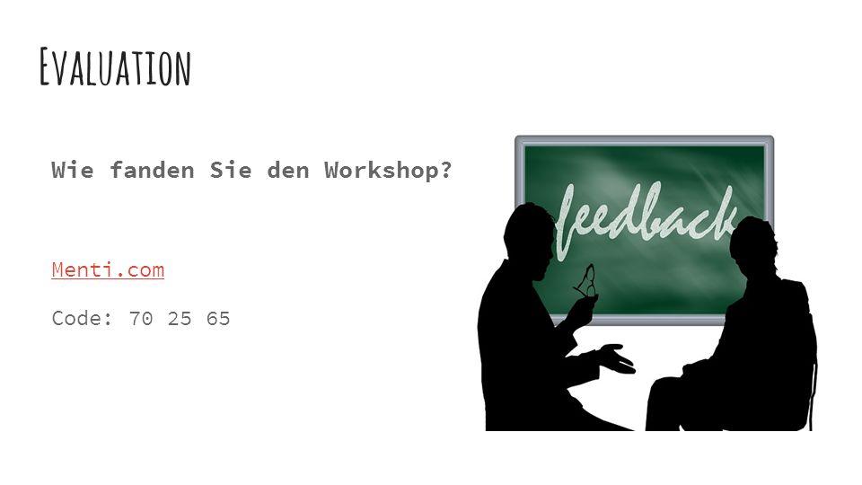 Evaluation Wie fanden Sie den Workshop Menti.com Code: 70 25 65