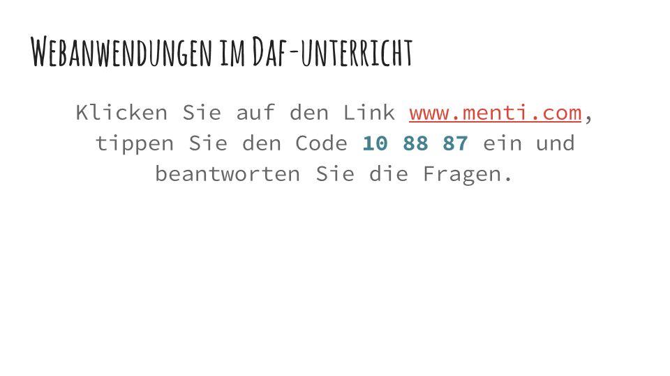 Webanwendungen im Daf-unterricht Klicken Sie auf den Link www.menti.com, tippen Sie den Code 10 88 87 ein und beantworten Sie die Fragen.www.menti.com