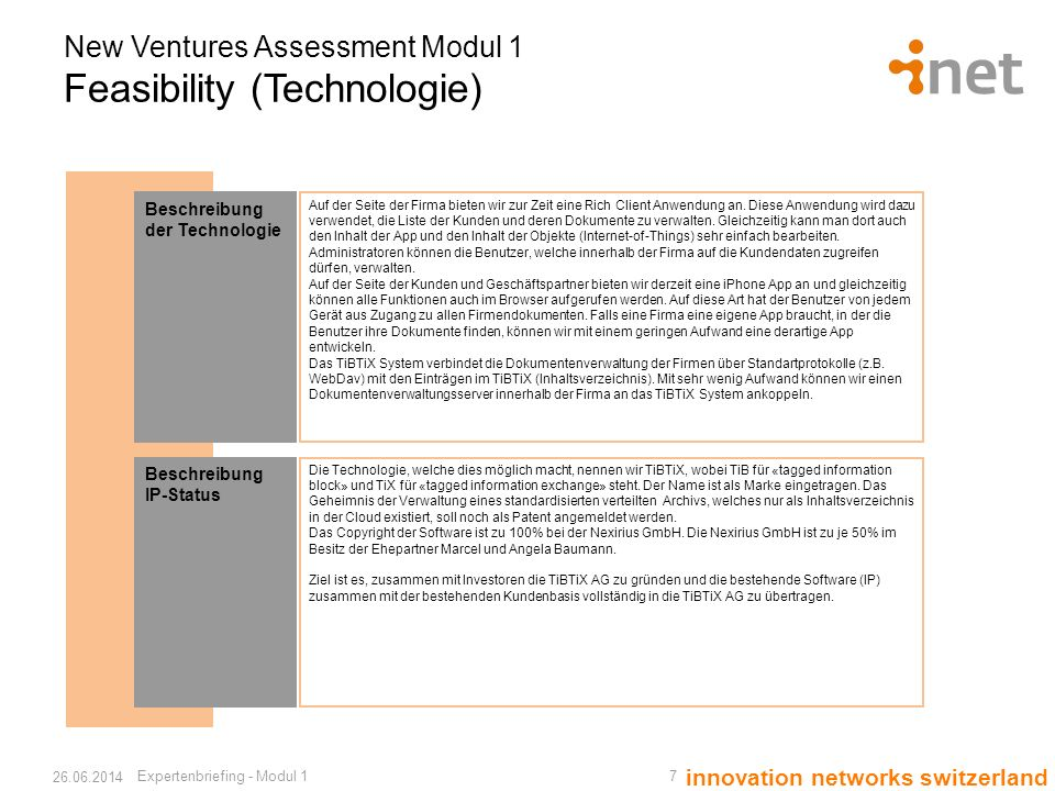 innovation networks switzerland New Ventures Assessment Modul 1 Feasibility (Technologie) Expertenbriefing - Modul 1 7 26.06.2014 Beschreibung der Technologie Auf der Seite der Firma bieten wir zur Zeit eine Rich Client Anwendung an.