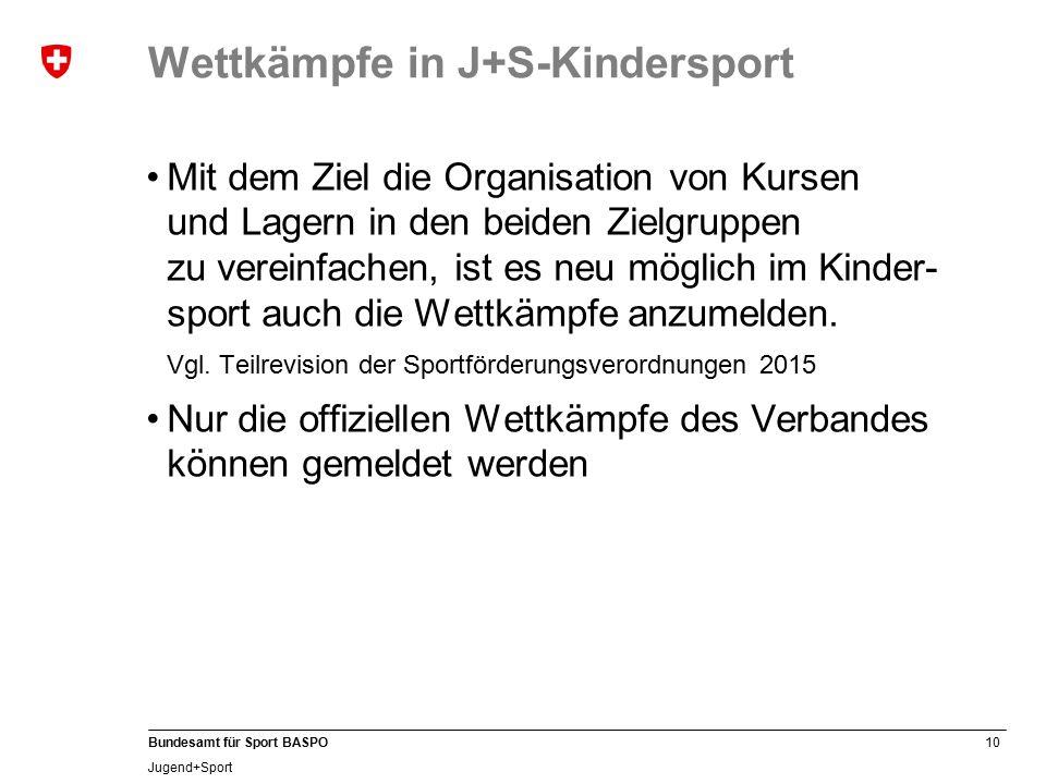 10 Bundesamt für Sport BASPO Jugend+Sport Wettkämpfe in J+S-Kindersport Mit dem Ziel die Organisation von Kursen und Lagern in den beiden Zielgruppen zu vereinfachen, ist es neu möglich im Kinder- sport auch die Wettkämpfe anzumelden.