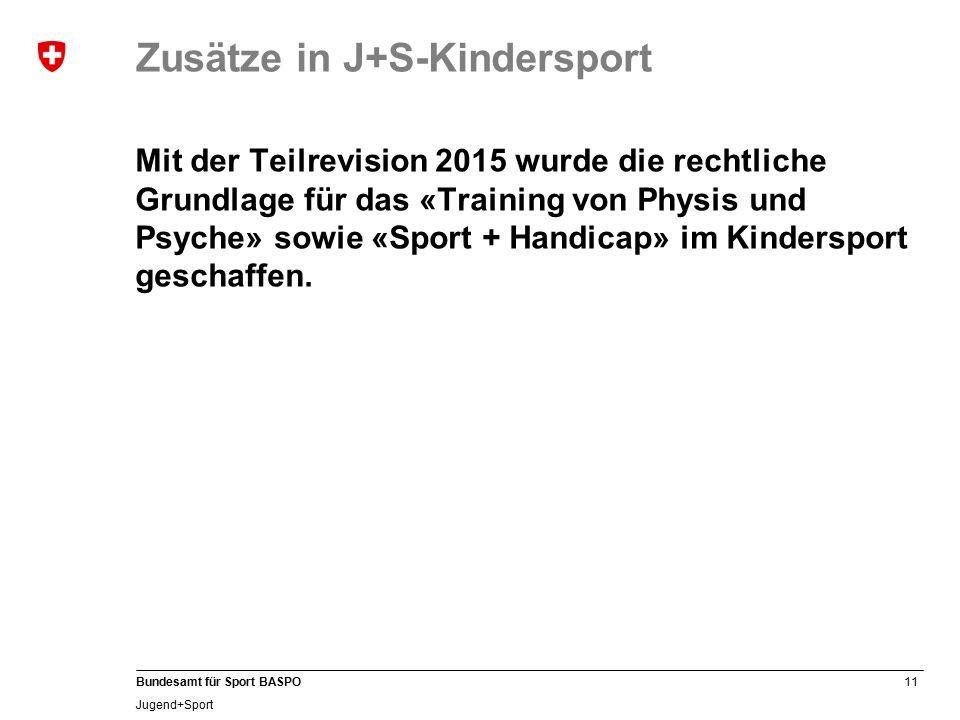 11 Bundesamt für Sport BASPO Jugend+Sport Zusätze in J+S-Kindersport Mit der Teilrevision 2015 wurde die rechtliche Grundlage für das «Training von Physis und Psyche» sowie «Sport + Handicap» im Kindersport geschaffen.