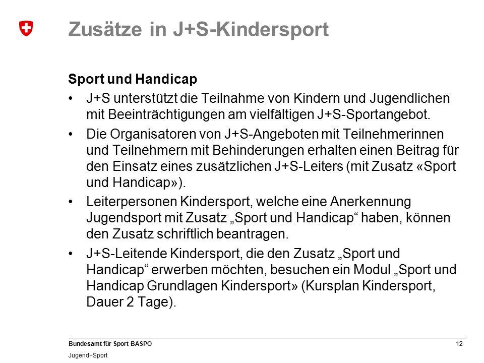 12 Bundesamt für Sport BASPO Jugend+Sport Zusätze in J+S-Kindersport Sport und Handicap J+S unterstützt die Teilnahme von Kindern und Jugendlichen mit Beeinträchtigungen am vielfältigen J+S-Sportangebot.
