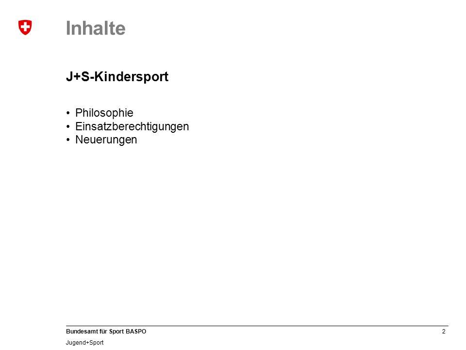 2 Bundesamt für Sport BASPO Jugend+Sport Inhalte J+S-Kindersport Philosophie Einsatzberechtigungen Neuerungen