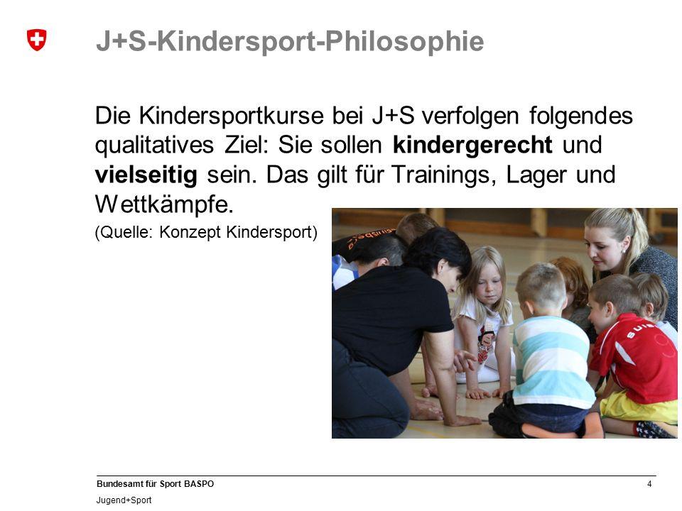 4 Bundesamt für Sport BASPO Jugend+Sport J+S-Kindersport-Philosophie Die Kindersportkurse bei J+S verfolgen folgendes qualitatives Ziel: Sie sollen kindergerecht und vielseitig sein.