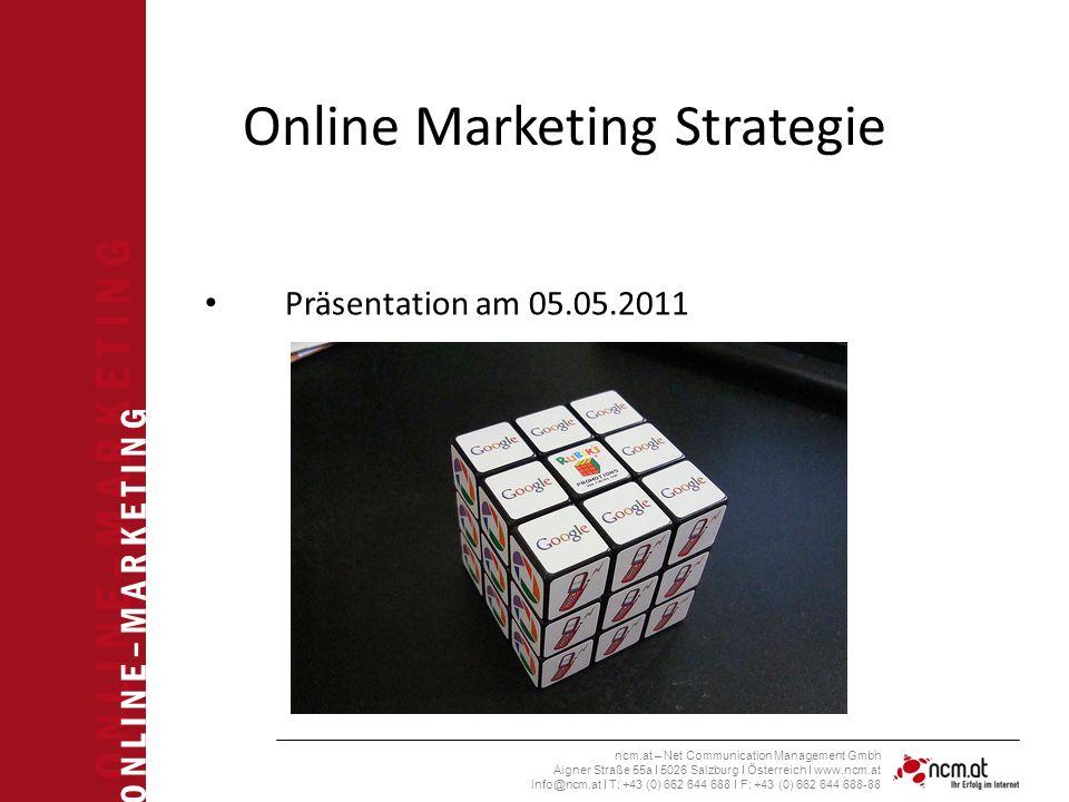O N L I N E – M A R K E T I N G ncm.at – Net Communication Management Gmbh Aigner Straße 55a I 5026 Salzburg I Österreich I www.ncm.at info@ncm.at I T: +43 (0) 662 644 688 I F: +43 (0) 662 644 688-88 Online Marketing Strategie Präsentation am 05.05.2011