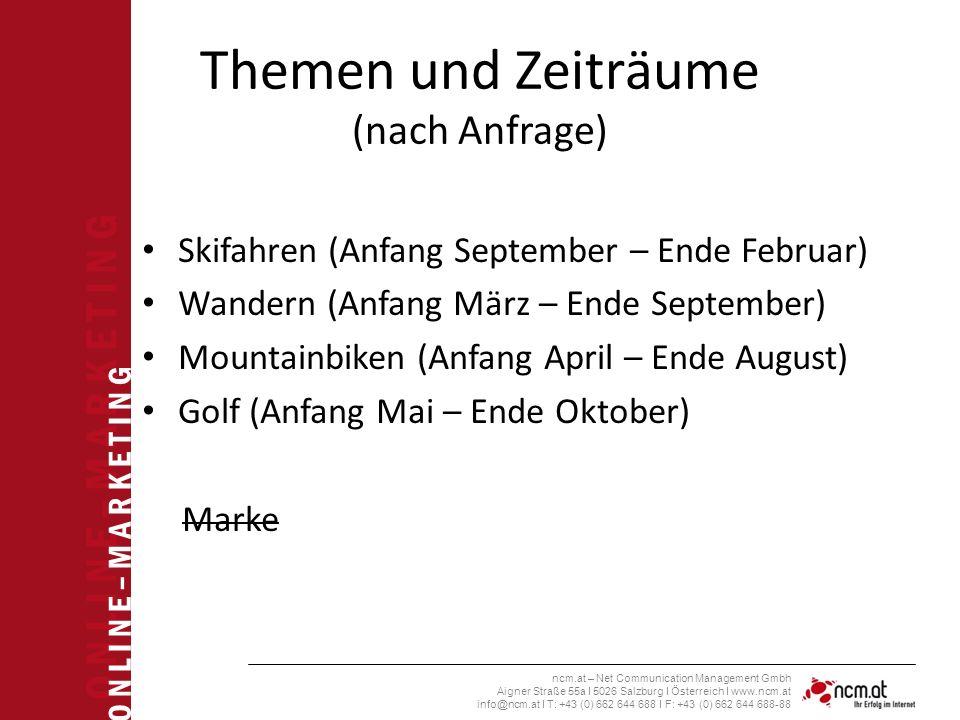 O N L I N E – M A R K E T I N G ncm.at – Net Communication Management Gmbh Aigner Straße 55a I 5026 Salzburg I Österreich I www.ncm.at info@ncm.at I T: +43 (0) 662 644 688 I F: +43 (0) 662 644 688-88 Themen und Zeiträume (nach Anfrage) Skifahren (Anfang September – Ende Februar) Wandern (Anfang März – Ende September) Mountainbiken (Anfang April – Ende August) Golf (Anfang Mai – Ende Oktober) Marke
