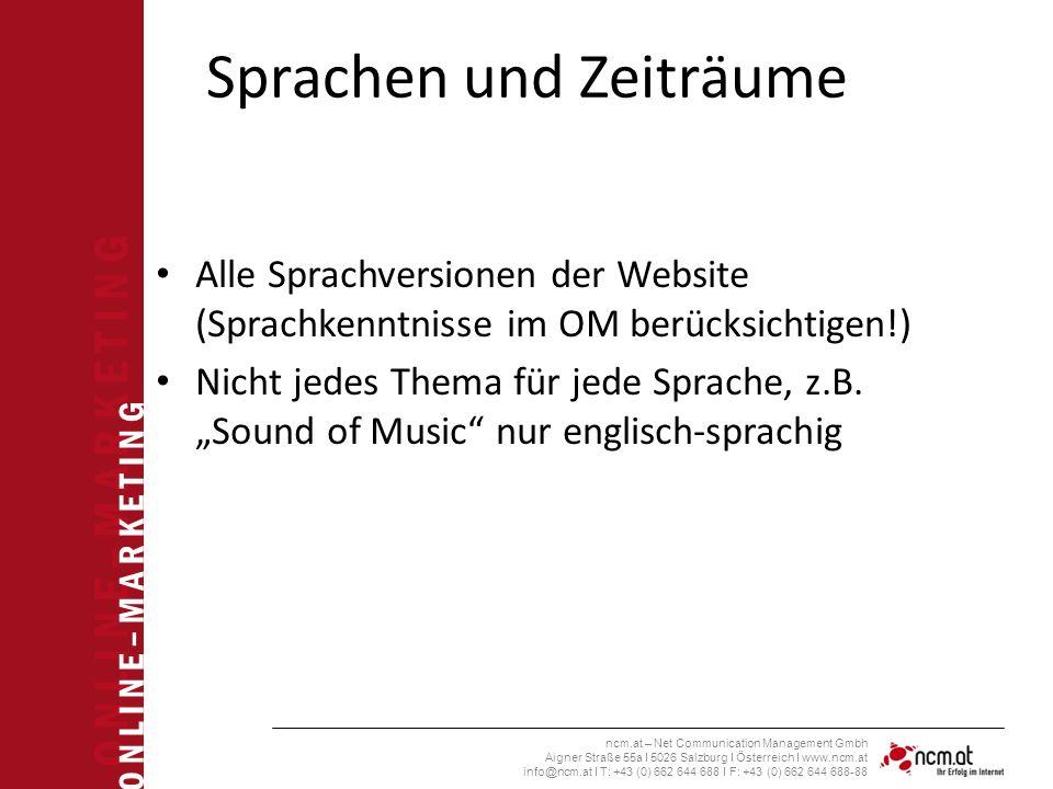 O N L I N E – M A R K E T I N G ncm.at – Net Communication Management Gmbh Aigner Straße 55a I 5026 Salzburg I Österreich I www.ncm.at info@ncm.at I T: +43 (0) 662 644 688 I F: +43 (0) 662 644 688-88 Sprachen und Zeiträume Alle Sprachversionen der Website (Sprachkenntnisse im OM berücksichtigen!) Nicht jedes Thema für jede Sprache, z.B.
