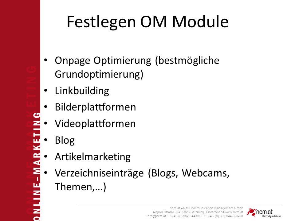 O N L I N E – M A R K E T I N G ncm.at – Net Communication Management Gmbh Aigner Straße 55a I 5026 Salzburg I Österreich I www.ncm.at info@ncm.at I T: +43 (0) 662 644 688 I F: +43 (0) 662 644 688-88 Festlegen OM Module Onpage Optimierung (bestmögliche Grundoptimierung) Linkbuilding Bilderplattformen Videoplattformen Blog Artikelmarketing Verzeichniseinträge (Blogs, Webcams, Themen,…)