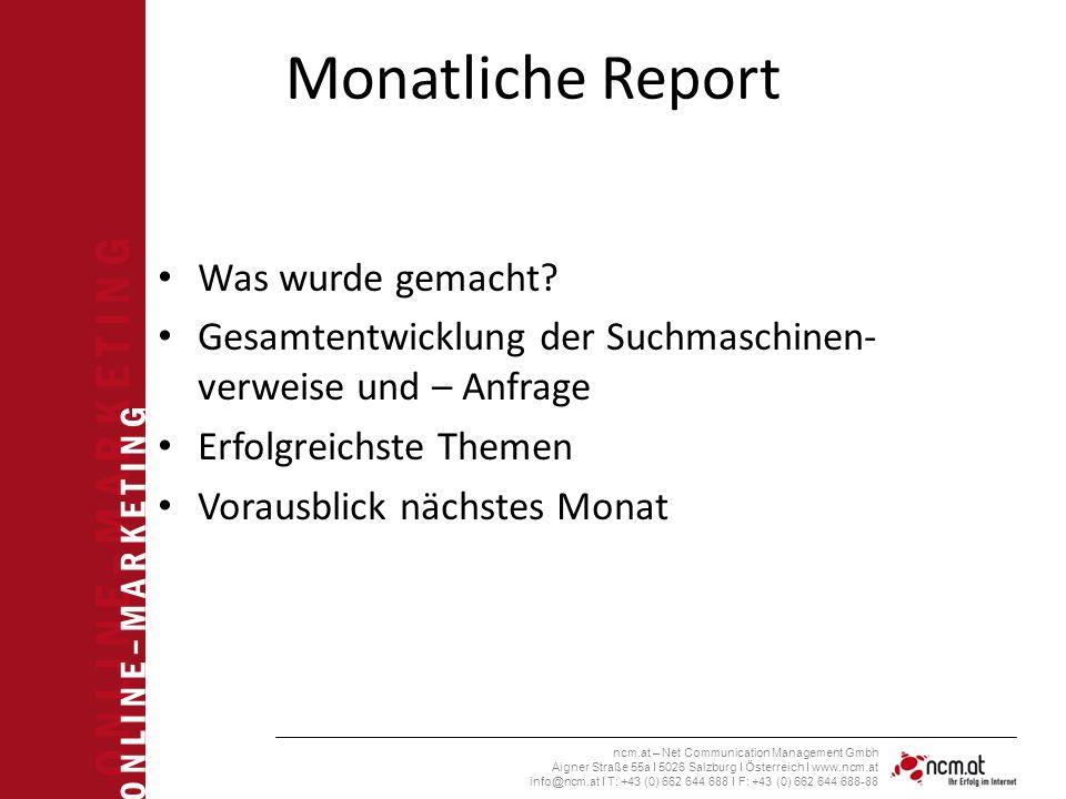 O N L I N E – M A R K E T I N G ncm.at – Net Communication Management Gmbh Aigner Straße 55a I 5026 Salzburg I Österreich I www.ncm.at info@ncm.at I T: +43 (0) 662 644 688 I F: +43 (0) 662 644 688-88 Monatliche Report Was wurde gemacht.