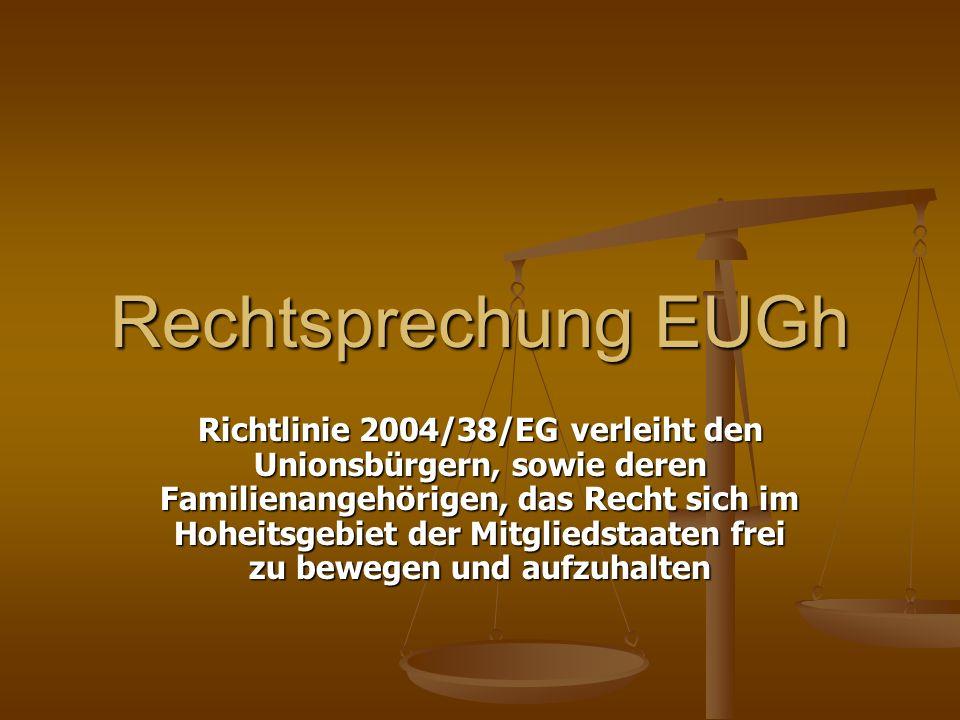 Rechtsprechung EUGh Richtlinie 2004/38/EG verleiht den Unionsbürgern, sowie deren Familienangehörigen, das Recht sich im Hoheitsgebiet der Mitgliedstaaten frei zu bewegen und aufzuhalten