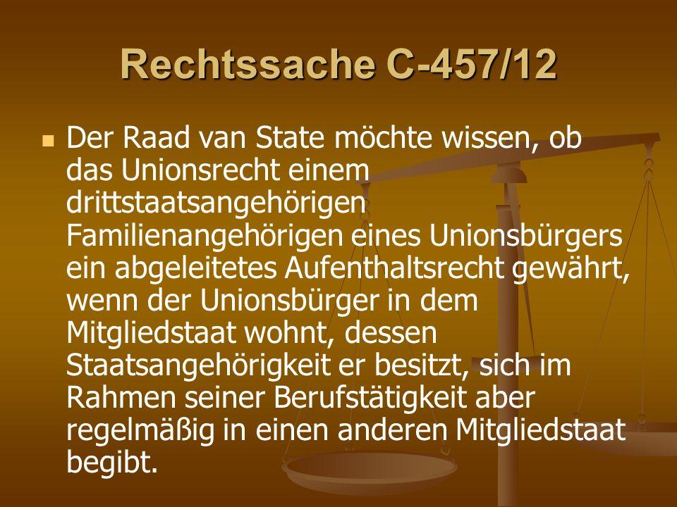 Rechtssache C-457/12 Der Raad van State möchte wissen, ob das Unionsrecht einem drittstaatsangehörigen Familienangehörigen eines Unionsbürgers ein abgeleitetes Aufenthaltsrecht gewährt, wenn der Unionsbürger in dem Mitgliedstaat wohnt, dessen Staatsangehörigkeit er besitzt, sich im Rahmen seiner Berufstätigkeit aber regelmäßig in einen anderen Mitgliedstaat begibt.