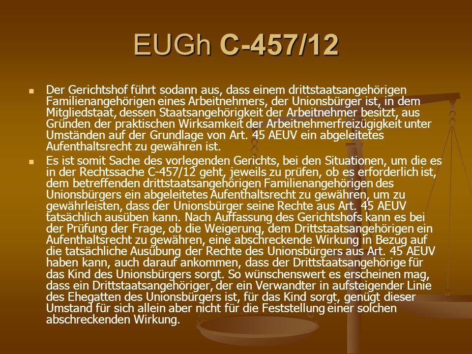 EUGh C-457/12 Der Gerichtshof führt sodann aus, dass einem drittstaatsangehörigen Familienangehörigen eines Arbeitnehmers, der Unionsbürger ist, in dem Mitgliedstaat, dessen Staatsangehörigkeit der Arbeitnehmer besitzt, aus Gründen der praktischen Wirksamkeit der Arbeitnehmerfreizügigkeit unter Umständen auf der Grundlage von Art.