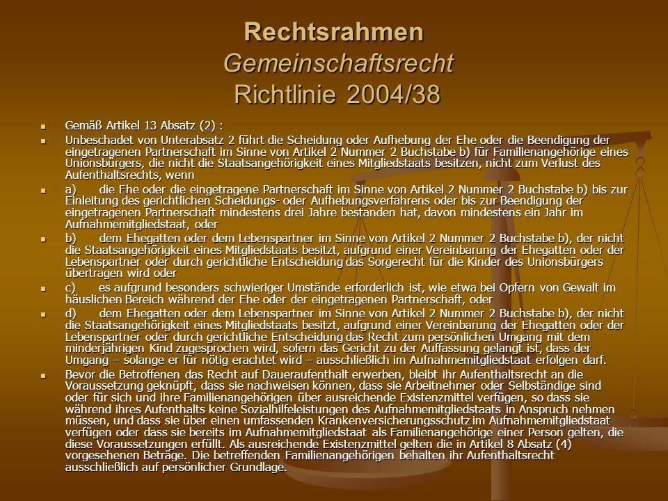 Rechtsrahmen Gemeinschaftsrecht Richtlinie 2004/38 Gemäß Artikel 13 Absatz (2) : Gemäß Artikel 13 Absatz (2) : Unbeschadet von Unterabsatz 2 führt die Scheidung oder Aufhebung der Ehe oder die Beendigung der eingetragenen Partnerschaft im Sinne von Artikel 2 Nummer 2 Buchstabe b) für Familienangehörige eines Unionsbürgers, die nicht die Staatsangehörigkeit eines Mitgliedstaats besitzen, nicht zum Verlust des Aufenthaltsrechts, wenn Unbeschadet von Unterabsatz 2 führt die Scheidung oder Aufhebung der Ehe oder die Beendigung der eingetragenen Partnerschaft im Sinne von Artikel 2 Nummer 2 Buchstabe b) für Familienangehörige eines Unionsbürgers, die nicht die Staatsangehörigkeit eines Mitgliedstaats besitzen, nicht zum Verlust des Aufenthaltsrechts, wenn a) die Ehe oder die eingetragene Partnerschaft im Sinne von Artikel 2 Nummer 2 Buchstabe b) bis zur Einleitung des gerichtlichen Scheidungs- oder Aufhebungsverfahrens oder bis zur Beendigung der eingetragenen Partnerschaft mindestens drei Jahre bestanden hat, davon mindestens ein Jahr im Aufnahmemitgliedstaat, oder a) die Ehe oder die eingetragene Partnerschaft im Sinne von Artikel 2 Nummer 2 Buchstabe b) bis zur Einleitung des gerichtlichen Scheidungs- oder Aufhebungsverfahrens oder bis zur Beendigung der eingetragenen Partnerschaft mindestens drei Jahre bestanden hat, davon mindestens ein Jahr im Aufnahmemitgliedstaat, oder b) dem Ehegatten oder dem Lebenspartner im Sinne von Artikel 2 Nummer 2 Buchstabe b), der nicht die Staatsangehörigkeit eines Mitgliedstaats besitzt, aufgrund einer Vereinbarung der Ehegatten oder der Lebenspartner oder durch gerichtliche Entscheidung das Sorgerecht für die Kinder des Unionsbürgers übertragen wird oder b) dem Ehegatten oder dem Lebenspartner im Sinne von Artikel 2 Nummer 2 Buchstabe b), der nicht die Staatsangehörigkeit eines Mitgliedstaats besitzt, aufgrund einer Vereinbarung der Ehegatten oder der Lebenspartner oder durch gerichtliche Entscheidung das Sorgerecht für die Kinder de