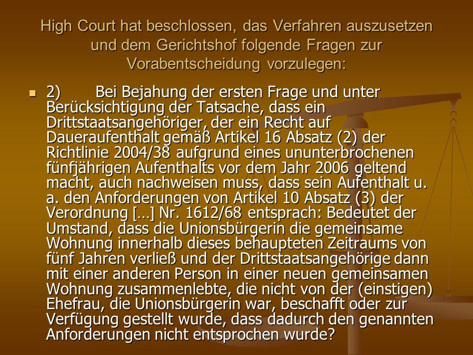 High Court hat beschlossen, das Verfahren auszusetzen und dem Gerichtshof folgende Fragen zur Vorabentscheidung vorzulegen: 2) Bei Bejahung der ersten Frage und unter Berücksichtigung der Tatsache, dass ein Drittstaatsangehöriger, der ein Recht auf Daueraufenthalt gemäß Artikel 16 Absatz (2) der Richtlinie 2004/38 aufgrund eines ununterbrochenen fünfjährigen Aufenthalts vor dem Jahr 2006 geltend macht, auch nachweisen muss, dass sein Aufenthalt u.
