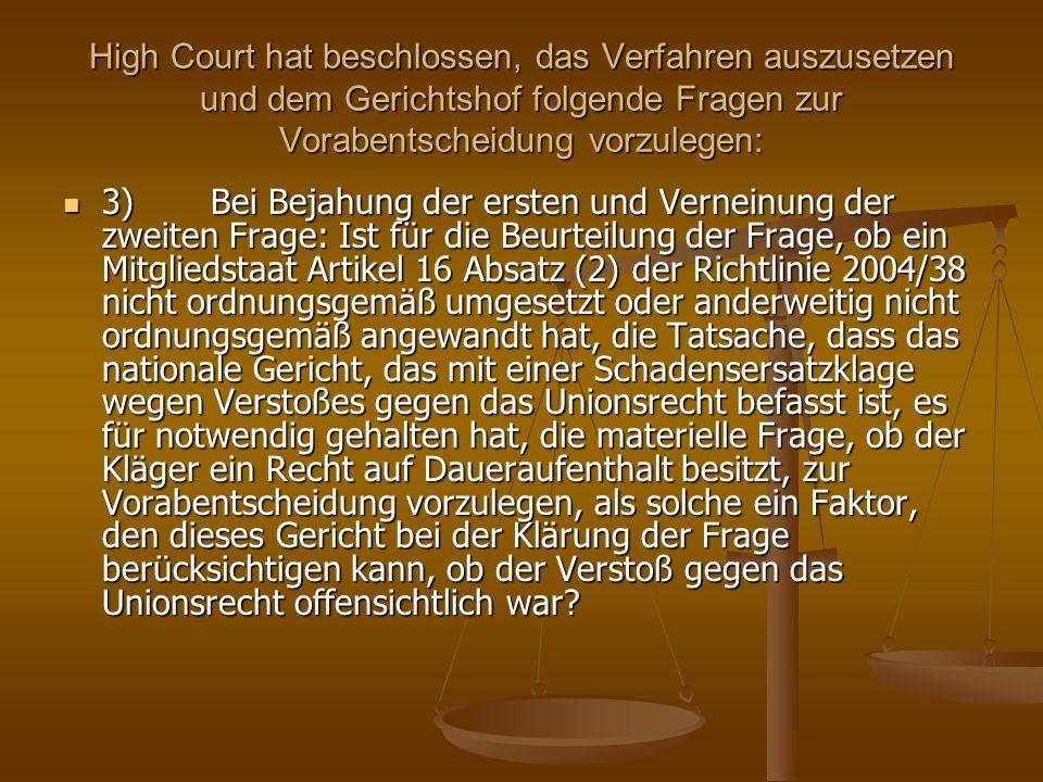 High Court hat beschlossen, das Verfahren auszusetzen und dem Gerichtshof folgende Fragen zur Vorabentscheidung vorzulegen: 3) Bei Bejahung der ersten und Verneinung der zweiten Frage: Ist für die Beurteilung der Frage, ob ein Mitgliedstaat Artikel 16 Absatz (2) der Richtlinie 2004/38 nicht ordnungsgemäß umgesetzt oder anderweitig nicht ordnungsgemäß angewandt hat, die Tatsache, dass das nationale Gericht, das mit einer Schadensersatzklage wegen Verstoßes gegen das Unionsrecht befasst ist, es für notwendig gehalten hat, die materielle Frage, ob der Kläger ein Recht auf Daueraufenthalt besitzt, zur Vorabentscheidung vorzulegen, als solche ein Faktor, den dieses Gericht bei der Klärung der Frage berücksichtigen kann, ob der Verstoß gegen das Unionsrecht offensichtlich war.