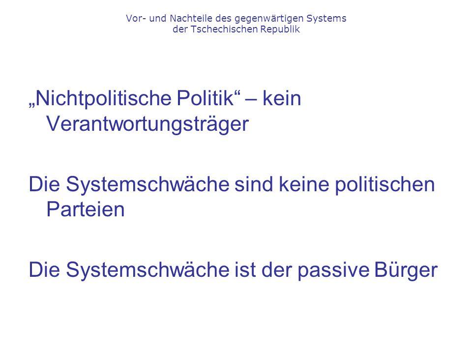 """""""Nichtpolitische Politik – kein Verantwortungsträger Die Systemschwäche sind keine politischen Parteien Die Systemschwäche ist der passive Bürger Vor- und Nachteile des gegenwärtigen Systems der Tschechischen Republik"""