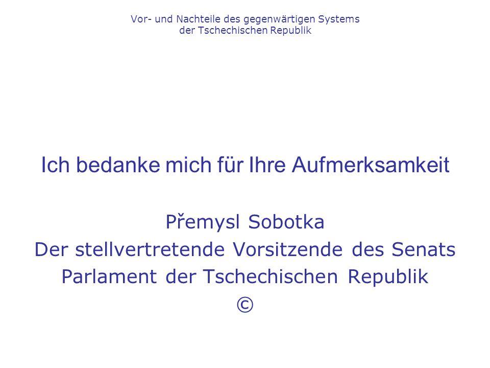Ich bedanke mich für Ihre Aufmerksamkeit Přemysl Sobotka Der stellvertretende Vorsitzende des Senats Parlament der Tschechischen Republik © Vor- und Nachteile des gegenwärtigen Systems der Tschechischen Republik