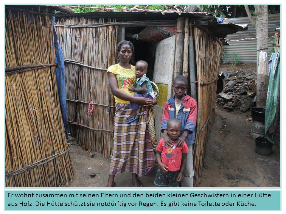 Er wohnt zusammen mit seinen Eltern und den beiden kleinen Geschwistern in einer Hütte aus Holz.
