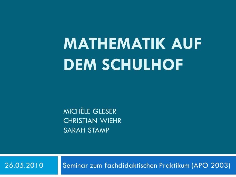 MATHEMATIK AUF DEM SCHULHOF MICHÈLE GLESER CHRISTIAN WIEHR SARAH STAMP 26.05.2010 Seminar zum fachdidaktischen Praktikum (APO 2003)