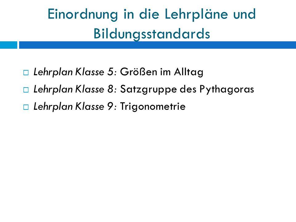 Einordnung in die Lehrpläne und Bildungsstandards  Lehrplan Klasse 5: Größen im Alltag  Lehrplan Klasse 8: Satzgruppe des Pythagoras  Lehrplan Klasse 9: Trigonometrie