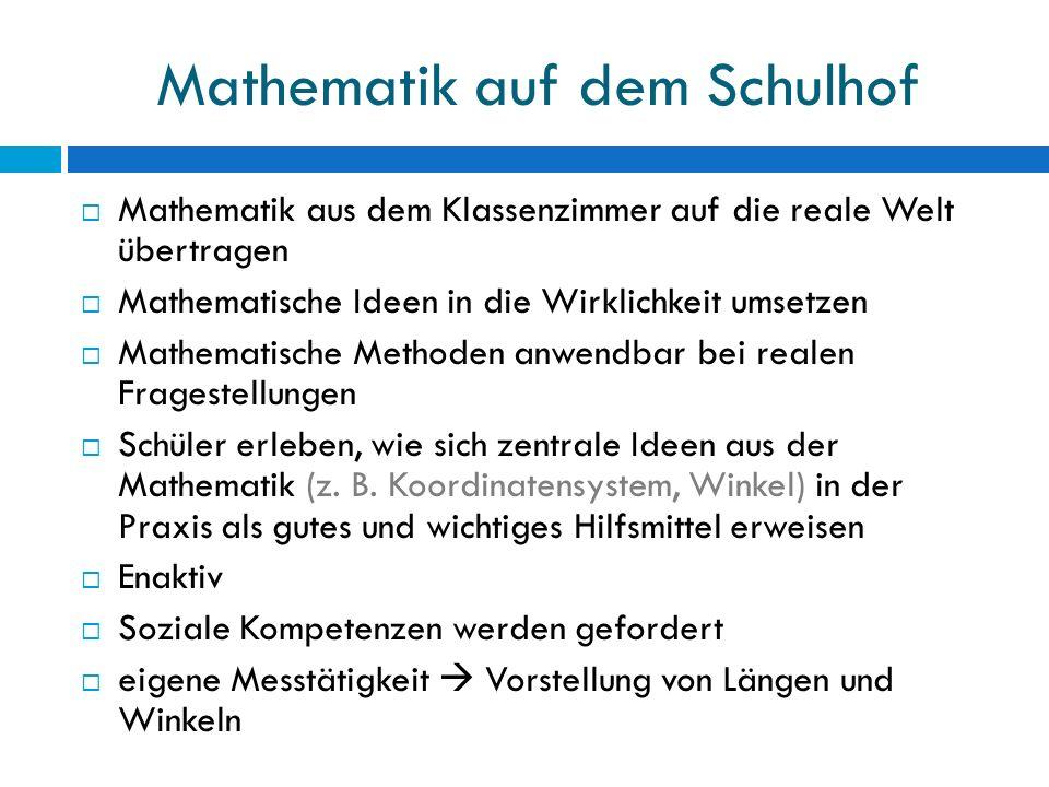 Mathematik auf dem Schulhof  Mathematik aus dem Klassenzimmer auf die reale Welt übertragen  Mathematische Ideen in die Wirklichkeit umsetzen  Mathematische Methoden anwendbar bei realen Fragestellungen  Schüler erleben, wie sich zentrale Ideen aus der Mathematik (z.