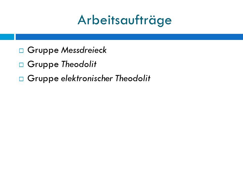 Arbeitsaufträge  Gruppe Messdreieck  Gruppe Theodolit  Gruppe elektronischer Theodolit