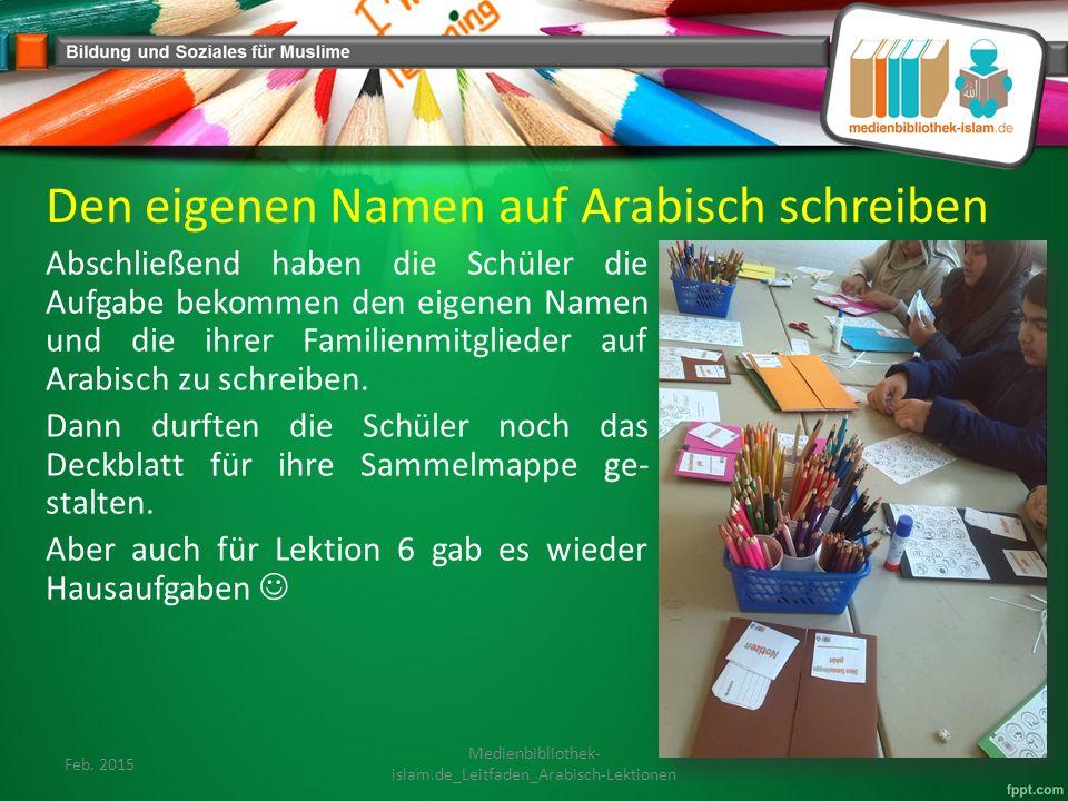 Den eigenen Namen auf Arabisch schreiben Abschließend haben die Schüler die Aufgabe bekommen den eigenen Namen und die ihrer Familienmitglieder auf Arabisch zu schreiben.