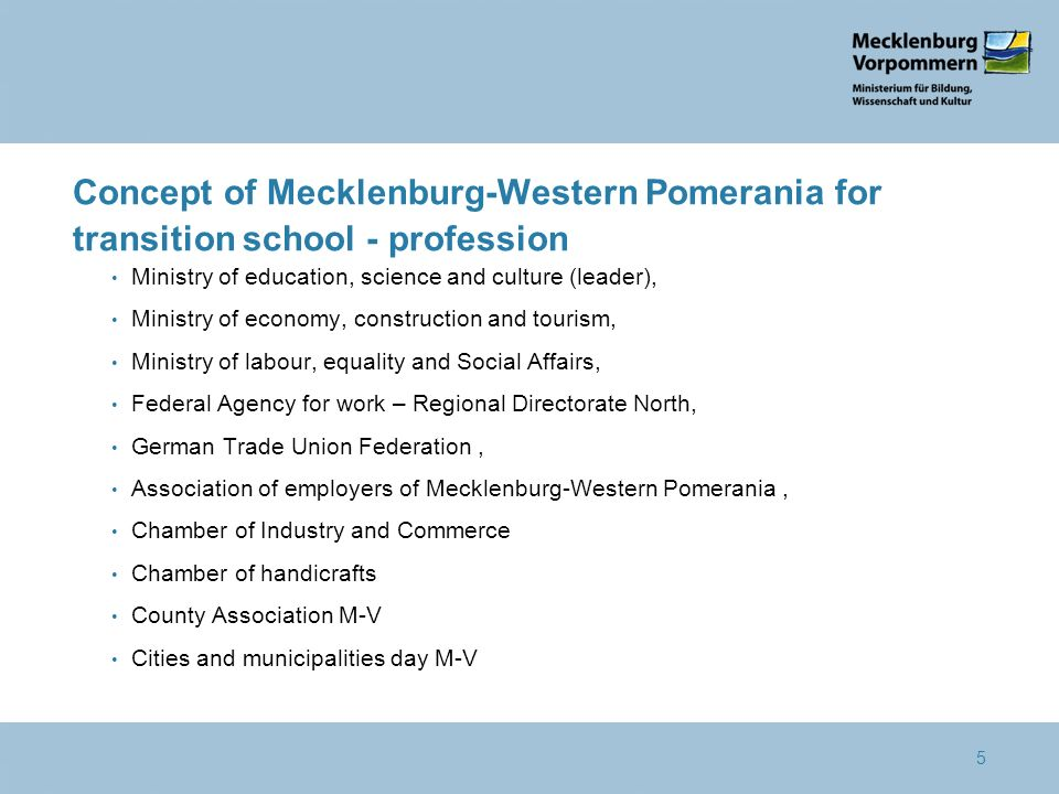 Schule Systematische Berufs-orientierungskonzepte Potenzialanalyse Fachübergreifende und fächerverbindende Berufsorientierung Praxisnähe Concept of Mecklenburg-Western Pomerania for transition school - profession Ministry of education, science and culture (leader), Ministry of economy, construction and tourism, Ministry of labour, equality and Social Affairs, Federal Agency for work – Regional Directorate North, German Trade Union Federation, Association of employers of Mecklenburg-Western Pomerania, Chamber of Industry and Commerce Chamber of handicrafts County Association M-V Cities and municipalities day M-V 5