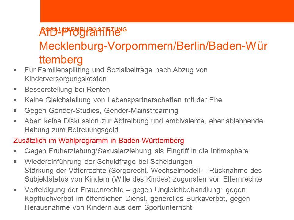 ROSA LUXEMBURG STIFTUNG AfD-Programme Mecklenburg-Vorpommern/Berlin/Baden-Wür ttemberg  Für Familiensplitting und Sozialbeiträge nach Abzug von Kinderversorgungskosten  Besserstellung bei Renten  Keine Gleichstellung von Lebenspartnerschaften mit der Ehe  Gegen Gender-Studies, Gender-Mainstreaming  Aber: keine Diskussion zur Abtreibung und ambivalente, eher ablehnende Haltung zum Betreuungsgeld Zusätzlich im Wahlprogramm in Baden-Württemberg  Gegen Früherziehung/Sexualerziehung als Eingriff in die Intimsphäre  Wiedereinführung der Schuldfrage bei Scheidungen Stärkung der Väterrechte (Sorgerecht, Wechselmodell – Rücknahme des Subjektstatus von Kindern (Wille des Kindes) zugunsten von Elternrechte  Verteidigung der Frauenrechte – gegen Ungleichbehandlung: gegen Kopftuchverbot im öffentlichen Dienst, generelles Burkaverbot, gegen Herausnahme von Kindern aus dem Sportunterricht